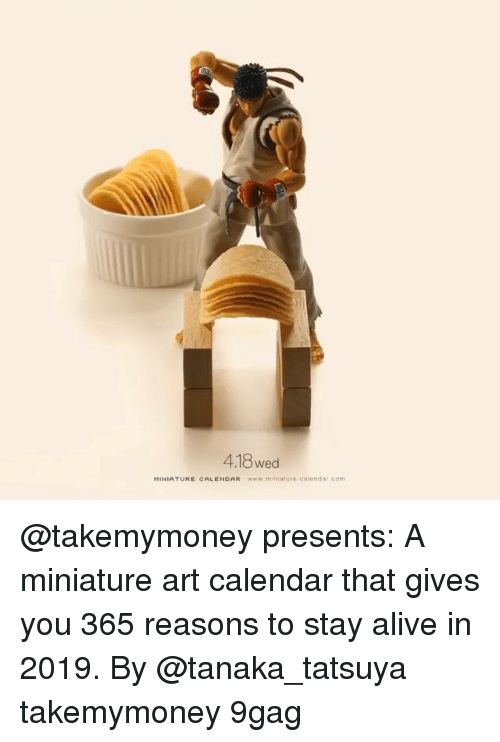 9gag, Alive, and Memes: 4.18 wed  HINIATURE CALENDAR www.mniature calondar.com @takemymoney presents: A miniature art calendar that gives you 365 reasons to stay alive in 2019. By @tanaka_tatsuya takemymoney 9gag