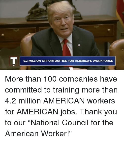 "Anaconda, Thank You, and American: 4.2 MILLION OPPORTUNITIES FOR AMERICA'S WORKFORCE  45 More than 100 companies have committed to training more than 4.2 million AMERICAN workers for AMERICAN jobs. Thank you to our ""National Council for the American Worker!"""
