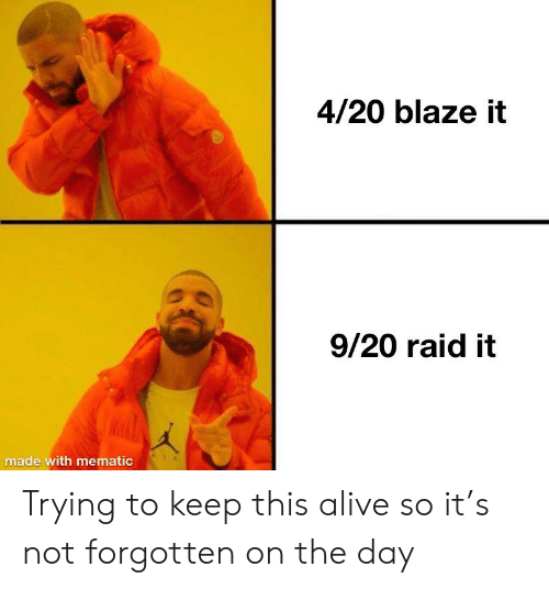 20 Blaze It: 4/20 blaze it  9/20 raid it  made with mematic Trying to keep this alive so it's not forgotten on the day