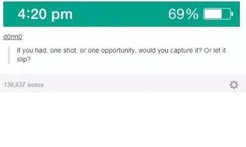 4:20: 4:20 pm  69%  donno:  If you had, one shot, or one opportunity, would you capture it? Or let it  slip?  130,637 notes