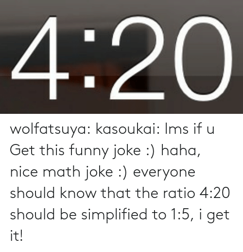 The Ratio: 4:20 wolfatsuya:  kasoukai:  lms if u Get this funny joke :)  haha, nice math joke :) everyone should know that the ratio 4:20 should be simplified to 1:5, i get it!
