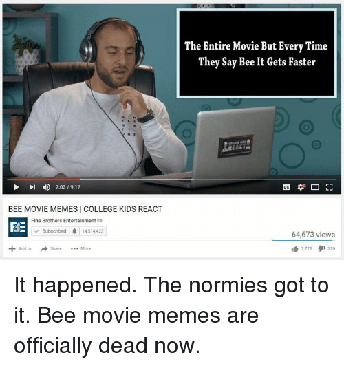 Movie Meme: 4 20319.17  l BEE MOVIE MEMES COLLEGE KIDS REACT  Fine Brothers Entertainment  FRE  Subscribed A 14514423  Add to  The Entire Movie But Every Time  They Say Bee It Gets Faster  REA  64,673 views It happened. The normies got to it. Bee movie memes are officially dead now.