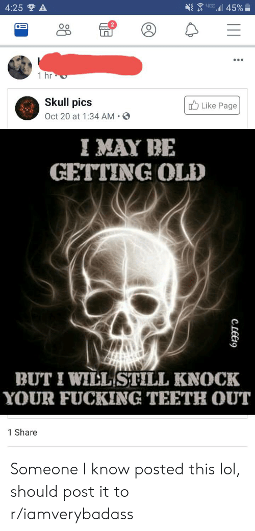 Teeth Out: 4:25 A  LIG  l45%  Oo  1 hr  Skull pics  Like Page  Oct 20 at 1:34 AM  I MAY BE  GETTING OLD  BUT I WILL STILL KNOCK  YOUR FUCKING TEETH OUT  1 Share  CLEE9 Someone I know posted this lol, should post it to r/iamverybadass