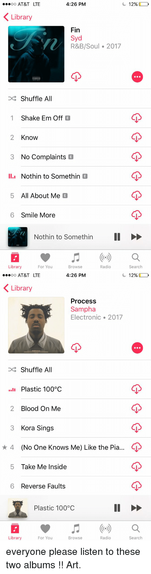 shuffling: 4:26 PM  C 12%  oo AT&T LTE  K Library  Fin  Syd  R&B/Soul 2017  Shuffle All  1 Shake Em Off  2 Know  3 No Complaints  E  II.I  Nothin to Somethin  E  5 All About Me  E  6 Smile More  Nothin to somethin II  Radio  Search  Library  For You  Browse   4:26 PM  C 12%  oo AT&T LTE  K Library  Process  Sampha  Electronic 2017  Shuffle All  Plastic 100°C  2 Blood On Me  3 Kora Sings  4 (No One Knows Me) Like the Pia  5 Take Me Inside  6 Reverse Faults  Plastic 100 C  Radio  Search  Library  For You  Browse everyone please listen to these two albums !! Art.