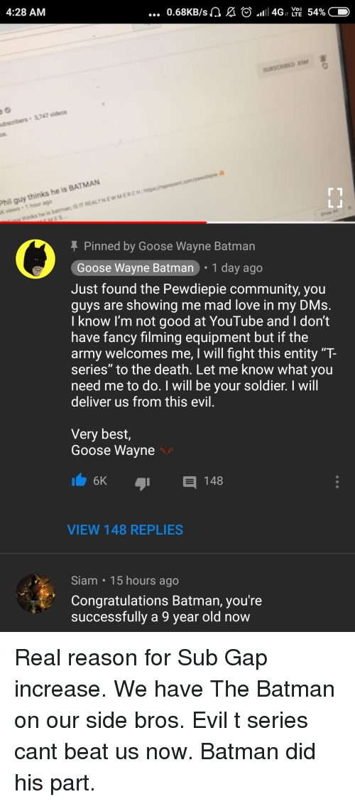 """Batman, Community, and Love: 4:28 AM  Phil guy thinks he is BATMAN  K views 1 hour ago  Pinned by Goose Wayne Batman  Goose Wayne Batman 1 day ago  Just found the Pewdiepie community, you  guys are showing me mad love in my DMs  I know I'm not good at YouTube and I don't  have fancy filming equipment but if the  army welcomes me, I will fight this entity """"T-  series"""" to the death. Let me know what you  need me to do. I will be your soldier. I wil  deliver us from this evil  Very best,  Goose Wayne  VIEW 148 REPLIES  Siam 15 hours ago  Congratulations Batman, you're  successfully a 9 year old now"""