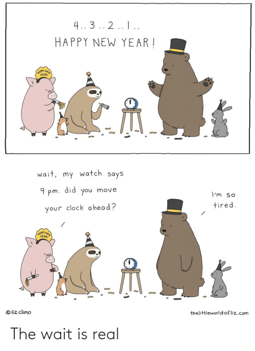 Liz Climo: 4..3 .. 2.. I..  HAPPY NEW YEAR !  (HAPPY NEW  YEAR!  wait, my watch says  did  9 pm.  move  you  I'm so  tired.  your clock a head?  HAPPY NEW  YEAR!  © liz climo  thelittleworld ofliz.com The wait is real
