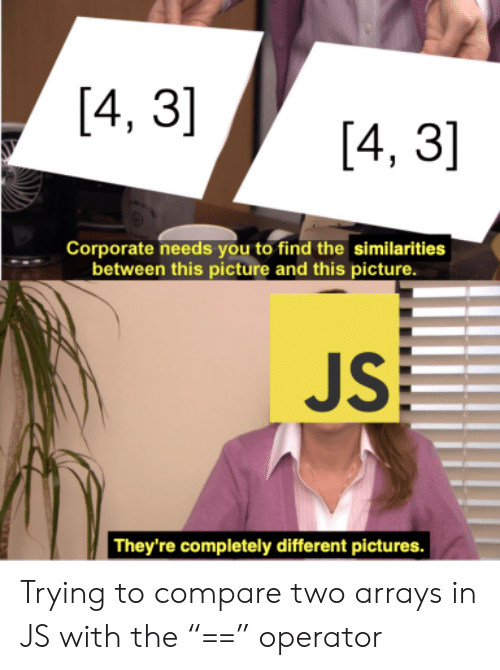 "Operator: [4, 3]  [4, 3]  Corporate needs you to find the similarities  between this picture and this picture.  JS  They're completely different pictures. Trying to compare two arrays in JS with the ""=="" operator"