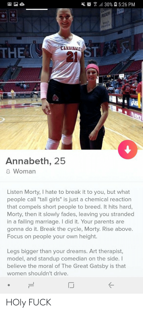 """Standup: 4 30%  5:26 PM  NIT  20002002  ST  21  CARDIIALS  THE  Annabeth, 25  8 Woman  Listen Morty, I hate to break it to you, but what  people call """"tall girls"""" is just a chemical reaction  that compels short people to breed. It hits hard,  Morty, then it slowly fades, leaving you stranded  in a failing marriage. I did it. Your parents are  gonna do it. Break the cycle, Morty. Rise above.  Focus on people your own height.  Legs bigger than your dreams. Art therapist,  model, and standup comedian on the side. I  believe the moral of The Great Gatsby is that  women shouldn't drive.  IJ HOly FUCK"""