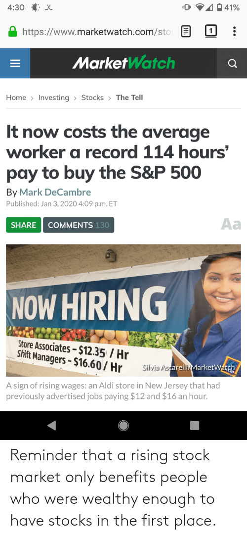 sto: 4:30 (: X  41%  https://www.marketwatch.com/sto  | 1  MarketWatch  Home > Investing > Stocks > The Tell  It now costs the average  worker a record 114 hours'  pay to buy the S&P 500  By Mark DeCambre  Published: Jan 3, 2020 4:09 p.m. ET  Aa  COMMENTS 130  SHARE  NOW HIRING  Store Associates – $12.35 / Hr  Shift Managers - $16.60/ Hr  Silvia Ascarelli/MarketWatch  A sign of rising wages: an Aldi store in New Jersey that had  previously advertised jobs paying $12 and $16 an hour.  II Reminder that a rising stock market only benefits people who were wealthy enough to have stocks in the first place.