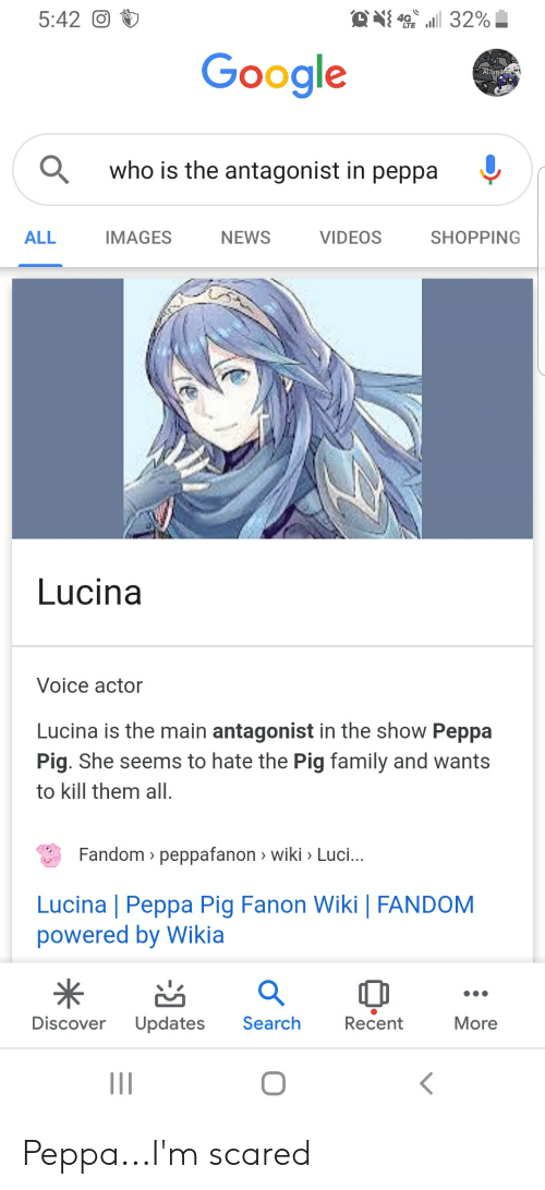 Family, Google, and News: 4 32%  5:42O  Google  ABxg4s  who is the antagonist in peppa  IMAGES  VIDEOS  SHOPPING  NEWS  ALL  Lucina  Voice actor  Lucina is the main antagonist in the show Peppa  Pig. She seems to hate the Pig family and wants  to kill them all  Fandom> peppafanon wiki > Luci...  Lucina | Peppa Pig Fanon Wiki | FANDOM  powered by Wikia  Search  Discover  Updates  Recent  More  II Peppa...I'm scared