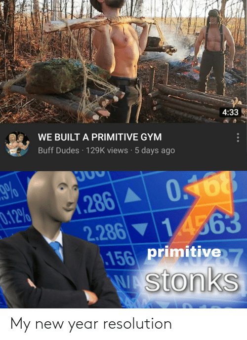 New Year Resolution: 4:33  WE BUILT A PRIMITIVE GYM  Buff Dudes · 129K views · 5 days ago  JOU  9%  (286 A 0.68  ▼ 14563  0.12%  2.286  primitive  156  W stonks My new year resolution