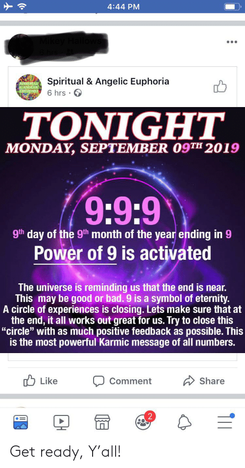 "Bad, Good, and Power: 4:44 PM  Spiritual & Angelic Euphoria  6 hrs  ΤΟΝIGHT  MONDAY, SEPTEMBER 09TH 2019  9:9:9  9th day of the 9th month of the year ending in 9  Power of 9 is activated  The universe is reminding us that the end is near.  This may be good or bad. 9 is a symbol of eternity.  A circle of experiences is closing. Lets make sure that at  the end, it all works out great for us. Try to close this  ""circle"" with as much positive feedback as possible. This  is the most powerful Karmic message of all numbers.  Like  Share  Comment  T11 Get ready, Y'all!"