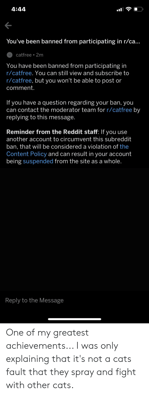 Cats, Reddit, and Content: 4:44  You've been banned from participating in r/ca.  catfree 2m  You have been banned from participating in  r/catfree. You can still view and subscribe to  r/catfree, but you won't be able to post or  comment.  If you have a question regarding your ban, you  can contact the moderator team for r/catfree by  replying to this message.  Reminder from the Reddit staff: If you use  another account to circumvent this subreddit  ban, that will be considered a violation of the  Content Policy and can result in your account  being suspended from the site as a whole.  Reply to the Message One of my greatest achievements... I was only explaining that it's not a cats fault that they spray and fight with other cats.