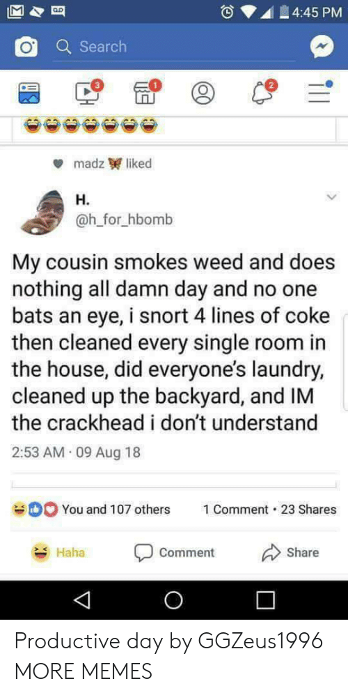 H H: 4:45 PM  Q Search  2  madz liked  H.  @h_for_hbomb  My cousin smokes weed and does  nothing all damn day and no one  bats an eye, i snort 4 lines of coke  then cleaned every single room in  the house, did everyone's laundry,  cleaned up the backyard, and IM  the crackhead i don't understand  2:53 AM 09 Aug 18  You and 107 others  1 Comment-23 Shares  Haha  comment  Share Productive day by GGZeus1996 MORE MEMES