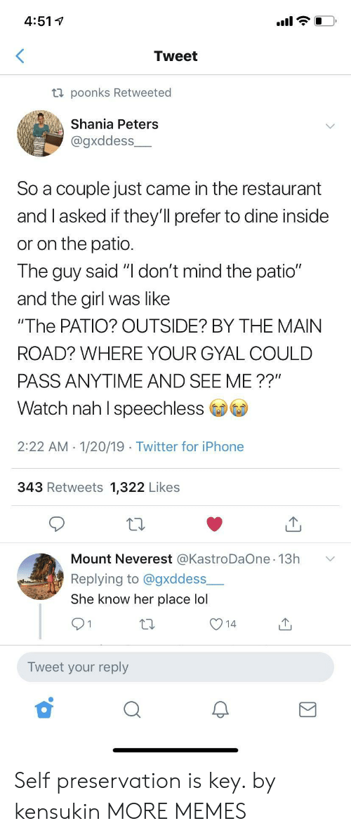 "Dank, Iphone, and Lol: 4:51 V  Tweet  ti poonks Retweeted  Shania Peters  @gxddess  So a couple just came in the restaurant  and I asked if they'll prefer to dine inside  or on the patio  The guy said ""I don't mind the patio""  and the girl was like  ""The PATIO? OUTSIDE? BY THE MAIN  ROAD? WHERE YOUR GYAL COULD  PASS ANYTIME AND SEE ME ??""  Watch nah I speechless  2:22 AM 1/20/19 Twitter for iPhone  343 Retweets 1,322 Likes  Mount Neverest @KastroDaOne 13h  Replying to @gxddess  She know her place lol  Tweet your reply Self preservation is key. by kensukin MORE MEMES"