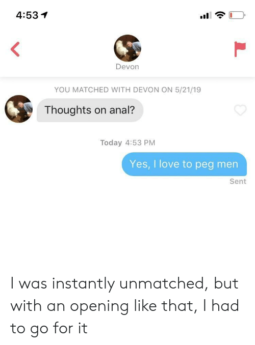 Go For It: 4:53イ  Devon  YOU MATCHED WITH DEVON ON 5/21/19  Thoughts on anal?  Today 4:53 PM  Yes, I love to peg men  Sent I was instantly unmatched, but with an opening like that, I had to go for it