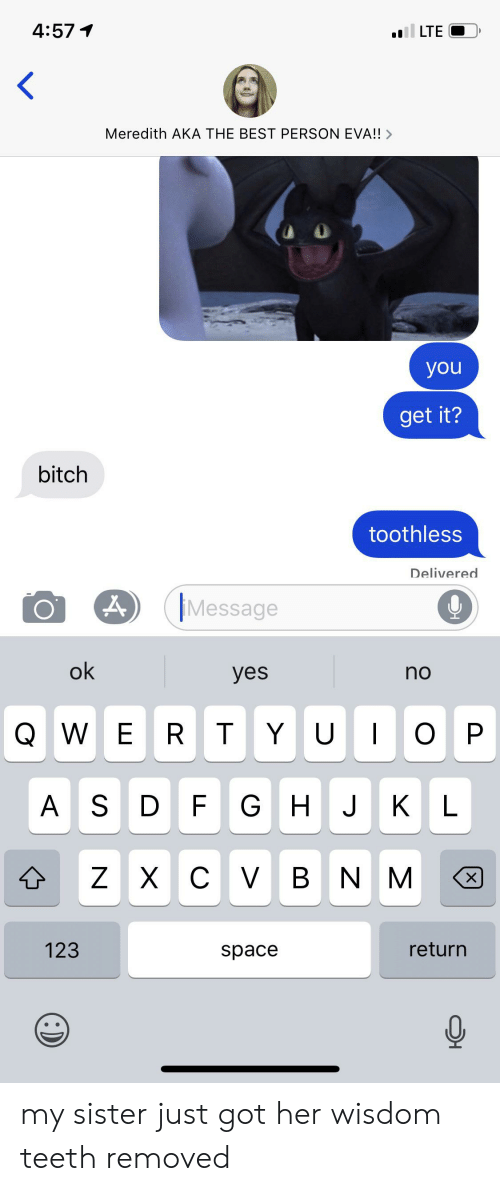 Bitch, Best, and Space: 4:57  LTE  Meredith AKA THE BEST PERSON EVA!!>  you  get it?  bitch  toothless  Delivered  Message  ok  yes  no  WE R T YU  ОР  AS D  HJ  F G  KL  ZXC V BNM  123  return  space  X my sister just got her wisdom teeth removed