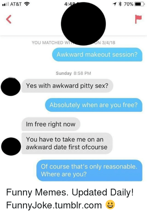 ofcourse: 4:  * 70%  YOU MATCHED W  ON 3/4/18  Awkward makeout session?  Sunday 8:58 PM  Yes with awkward pitty sex?  Absolutely when are you free?  Im free right now  You have to take me on an  awkward date first ofcourse  Of course that's only reasonable.  Where are you? Funny Memes. Updated Daily! ⇢ FunnyJoke.tumblr.com 😀