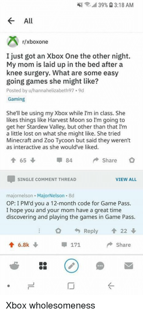 xbox one: 4{  ,..all 39%  3:18 AM  All  r/xboxone  I just got an Xbox One the other night.  My mom is laid up in the bed after a  knee surgery. What are some easy  going games she might like?  Posted by u/hannahelizabeth97.9d  Gaming  She'll be using my Xbox while I'm in class. She  likes things like Harvest Moon so I'm going to  get her Stardew Valley, but other than that I'm  a little lost on what she might like. She tried  Minecraft and Zoo Tycoon but said they weren't  as interactive as she would've liked.  84  Share  SINGLE COMMENT THREAD  VIEW ALL  majornelson MajorNelson 8d  OP: I PM'd you a 12-month code for Game Pass.  I hope you and your mom have a great time  discovering and playing the games in Game Pass.  O Reply 會22  6.8k  Share  IJ Xbox wholesomeness
