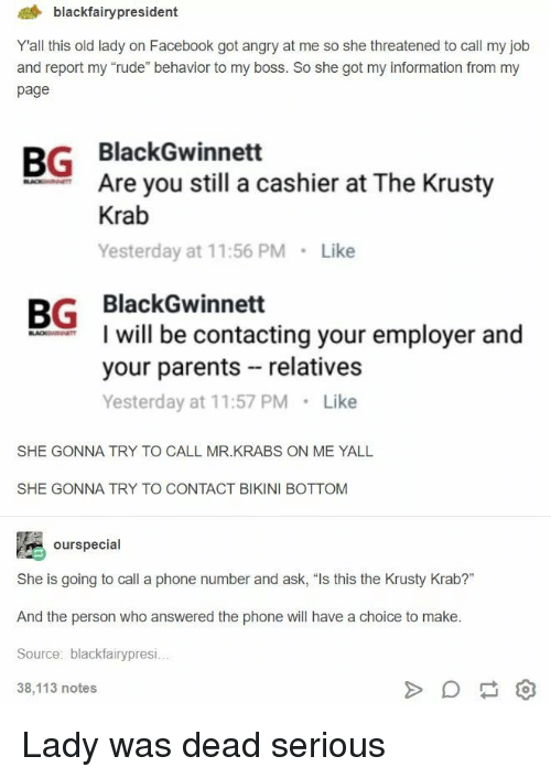 """Facebook, Mr. Krabs, and Parents: 4 blackfairypresident  Yall this old lady on Facebook got angry at me so she threatened to call my job  and report my """"rude"""" behavior to my boss. So she got my information from my  page  BG BlackGwinnett  Are you still a cashier at The Krusty  Krab  Yesterday at 11:56 PM Like  BG BlackGwinnett  I will be contacting your employer and  your parents relatives  Yesterday at 11:57 PM Like  SHE GONNA TRY TO CALL MR.KRABS ON ME YALL  SHE GONNA TRY TO CONTACT BIKINI BOTTOM  ourspecial  She is going to call a phone number and ask, """"Is this the Krusty Krab?""""  And the person who answered the phone will have a choice to make  Source: blackfairypresi  38,113 notes Lady was dead serious"""