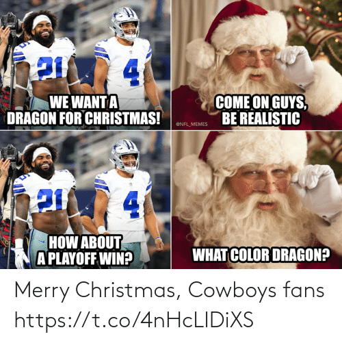 Merry Christmas: 4.  COME ON GUYS,  BE REALISTIC  WE WANT A  DRAGON FOR CHRISTMAS!  @NFL_MEMES  4.  HOW ABOUT  A PLAYOFF WIN?  WHAT COLOR DRAGON? Merry Christmas, Cowboys fans https://t.co/4nHcLIDiXS