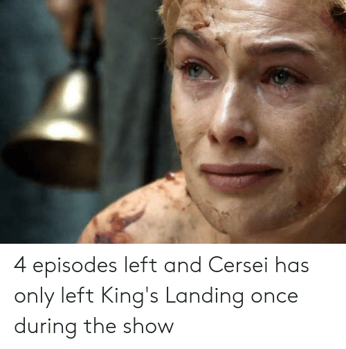 Episodes, Once, and Kings: 4 episodes left and Cersei has only left King's Landing once during the show
