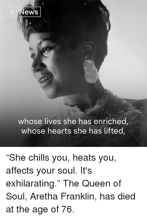 """Aretha Franklin: 4  ews  whose lives she has enriched,  whose hearts she has lifted, """"She chills you, heats you, affects your soul. It's exhilarating.""""  The Queen of Soul, Aretha Franklin, has died at the age of 76."""