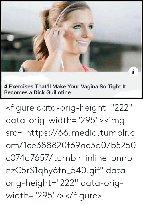 "Gif, Tumblr, and Dick: 4 Exercises That'll Make Your Vagina So Tight It  Becomes a Dick Guillotine <figure data-orig-height=""222"" data-orig-width=""295""><img src=""https://66.media.tumblr.com/1ce388820f69ae3a07b5250c074d7657/tumblr_inline_pnnbnzC5rS1qhy6fn_540.gif"" data-orig-height=""222"" data-orig-width=""295""/></figure>"