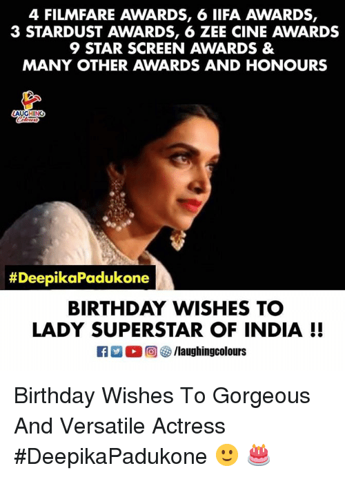 Birthday, Gorgeous, and India: 4 FILMFARE AWARDS, 6 IIFA AWARDS,  3 STARDUST AWARDS, 6 ZEE CINE AWARDS  9 STAR SCREEN AWARDS &  MANY OTHER AWARDS AND HONOURS  AUGHINC  #Dee  pikaPadukone  BIRTHDAY WISHES TC  LADY SUPERSTAR OF INDIA I! Birthday Wishes To Gorgeous And Versatile Actress #DeepikaPadukone 🙂 🎂