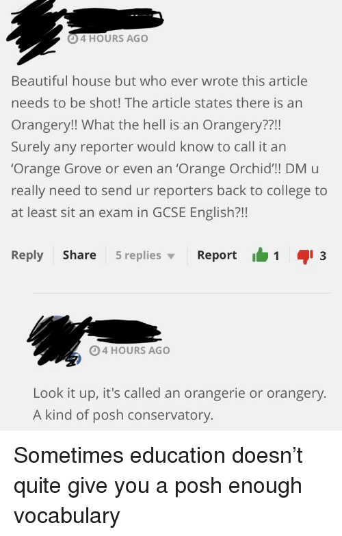 dmu: 4 HOURS AGO  Beautiful house but who ever wrote this article  needs to be shot! The article states there is an  Orangery!! What the hell is an Orangery??!!  Surely any reporter would know to call it an  Orange Grove or even an 'Orange Orchid'!! DMu  really need to send ur reporters back to college to  at least sit an exam in GCSE English?!!  Reply Share 5replies Report  3  4 HOURS AGO  Look it up, it's called an orangerie or orangery.  A kind of posh conservatory.