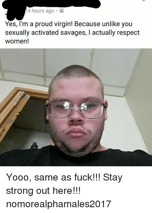 staying strong: 4 hours ago .  Yes, I'm a proud virgin! Because unlike you  sexually activated savages, I actually respect  women! Yooo, same as fuck!!! Stay strong out here!!! nomorealphamales2017