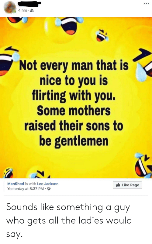 Mothers, Nice, and All The: 4 hrs  Not every man that is  nice to you is  flirting with you.  Some mothers  raised their sons to  be gentlemen  ManShed is with Lee Jackson.  Like Page  Yesterday at 8:37 PM Sounds like something a guy who gets all the ladies would say.