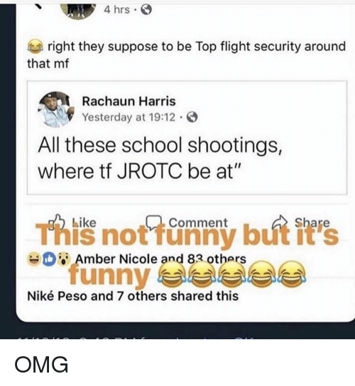 """peso: 4 hrs  right they suppose to be Top flight security around  that mf  Rachaun Harris  Yesterday at 19:12.  All these school shootings,  where tf JROTC be at""""  Like  Comment  This not funny but it's  unny 부부부부  Amber Nicole and 83 others  Niké Peso and 7 others shared this OMG"""