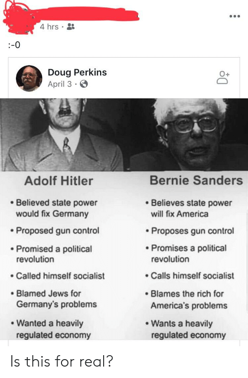 America, Bernie Sanders, and Doug: 4 hrs S  Doug Perkins  April 3  Adolf Hitler  Bernie Sanders  Believed state power  Believes state power  would fix Germany  Proposed gun control  Promised a political  Called himself socialist  will fix America  . Proposes gun control  Promises a political  revolution  revolution  Calls himself socialist  Blamed Jews for  Blames the rich for  America's problems  Germany's problems  Wanted a heavily  Wants a heavily  regulated economy  regulated economy Is this for real?