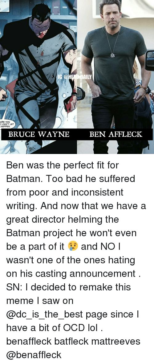 ocd: 4 IG @  AILY  I CAN'T LET  HAPPEN  BRUCE WAYNE  BEN AFFLECK Ben was the perfect fit for Batman. Too bad he suffered from poor and inconsistent writing. And now that we have a great director helming the Batman project he won't even be a part of it 😢 and NO I wasn't one of the ones hating on his casting announcement . SN: I decided to remake this meme I saw on @dc_is_the_best page since I have a bit of OCD lol . benaffleck batfleck mattreeves @benaffleck