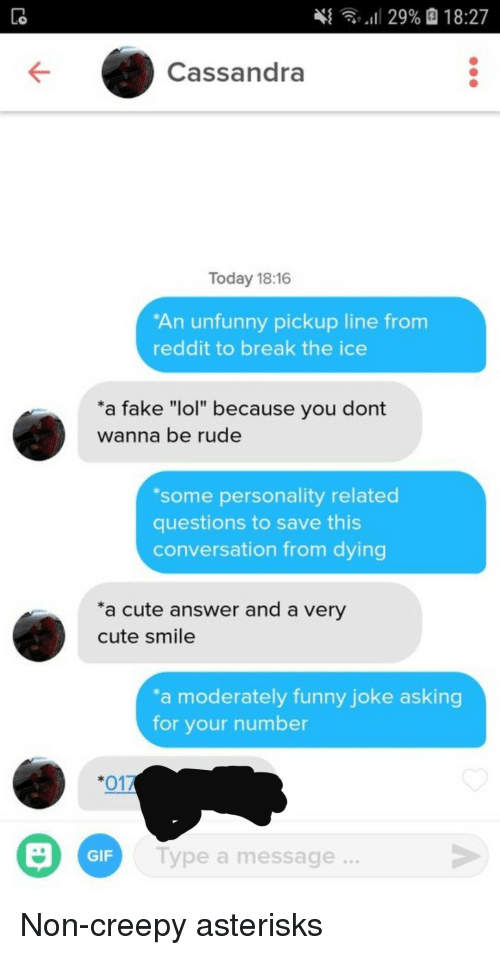 """Unfunny: 4  ,,il 29%  18:27  Cassandra  Today 18:16  An unfunny pickup line from  reddit to break the ice  a fake """"lol"""" because you dont  wanna be rude  some personality related  questions to save this  conversation from dying  a cute answer and a very  cute smile  a moderately funny joke asking  for your number  *017  GIF  Type a message  ... Non-creepy asterisks"""