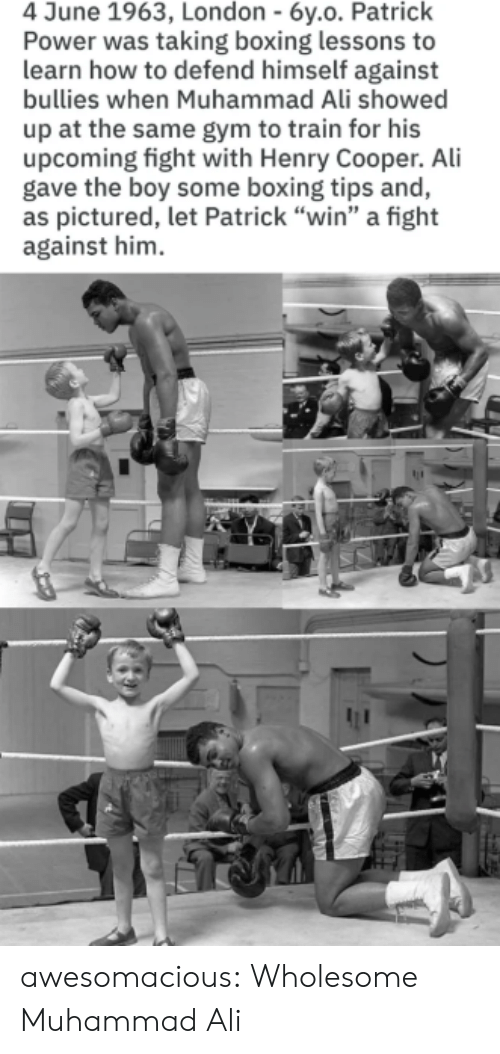 "Ali, Boxing, and Gym: 4 June 1963, London - 6y.o. Patrick  Power was taking boxing lessons to  learn how to defend himself against  bullies when Muhammad Ali showed  up at the same gym to train for his  upcoming fight with Henry Cooper. Ali  gave the boy some boxing tips and,  as pictured, let Patrick ""win"" a fight  against him awesomacious:  Wholesome Muhammad Ali"