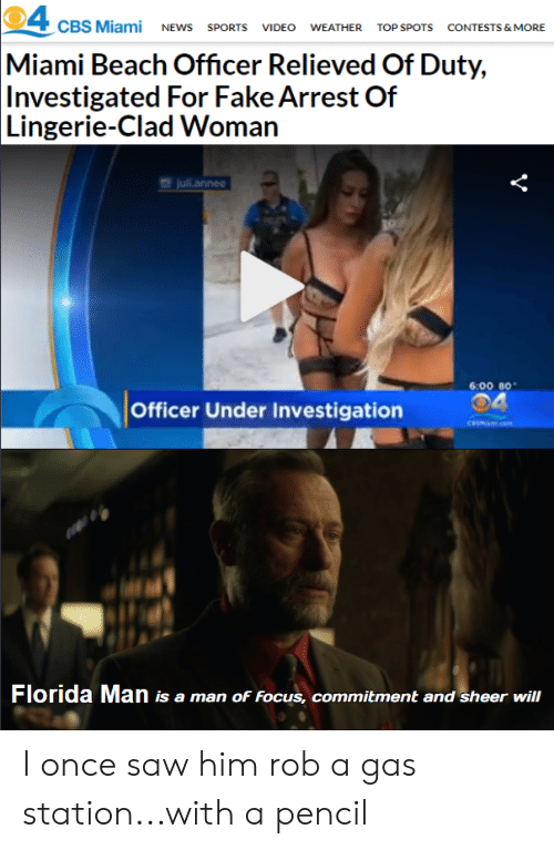 Juli: 4  Miami Beach Officer Relieved Of Duty,  Investigated For Fake Arrest Of  Lingerie-Clad Woman  CBS Miami NEWS SPORTS VIDEO  WEATHER  TOP SPOTS  CONTESTS & MORE  juli.annee  6:00 80  Officer Under Investigation  CeSMami.cem  Florida Man is a man of Focus, commitment and sheer will I once saw him rob a gas station...with a pencil