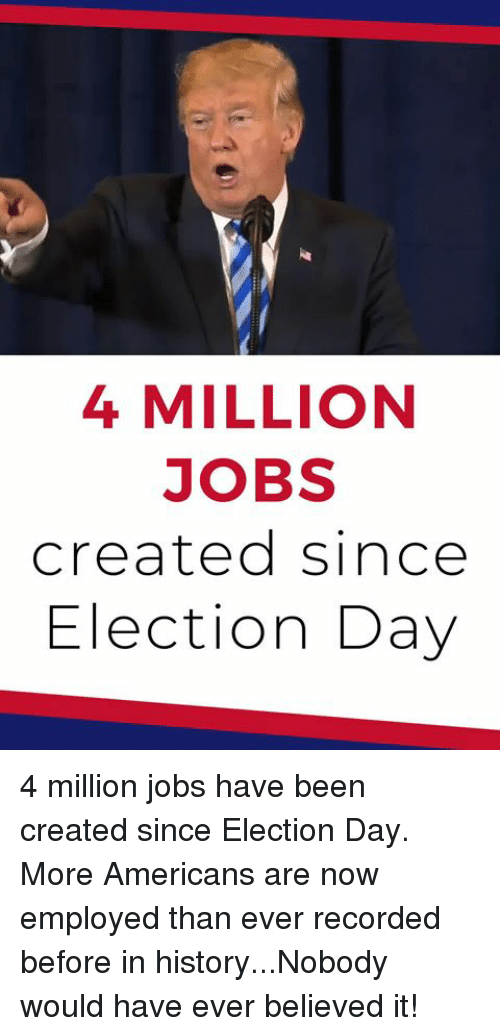History, Jobs, and Been: 4 MILLION  JOBS  created since  Election Day 4 million jobs have been created since Election Day. More Americans are now employed than ever recorded before in history...Nobody would have ever believed it!