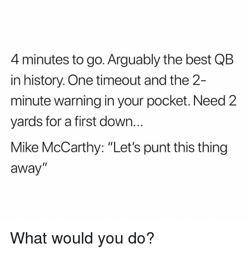 "Sports, Best, and History: 4 minutes to go. Arguably the best QB  in history. One timeout and the 2-  minute warning in your pocket. Need 2  yards for a first down.  Mike McCarthy: ""Let's punt this thing  away  I1 What would you do?"