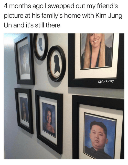 Funny, Kim, and Swap: 4 months ago I swapped out my friend's  picture at his family's home with Kim Jung  Un and it's still there  fuckjerry