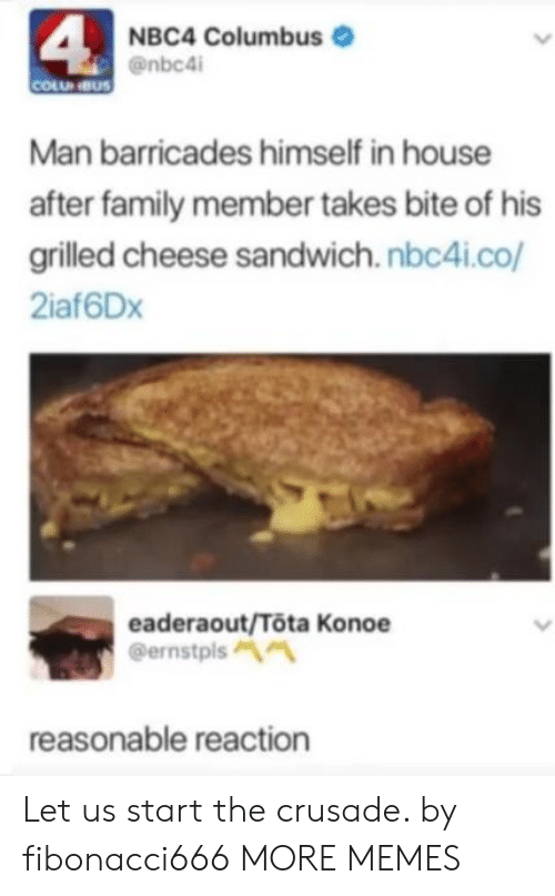 crusade: 4  NBC4 Columbus  @nbc4i  COLU NBUS  Man barricades himself in house  after family member takes bite of his  grilled cheese sandwich.nbc4i.co/  2iaf6Dx  eaderaout/Tota Konoe  @ernstpls  reasonable reaction Let us start the crusade. by fibonacci666 MORE MEMES
