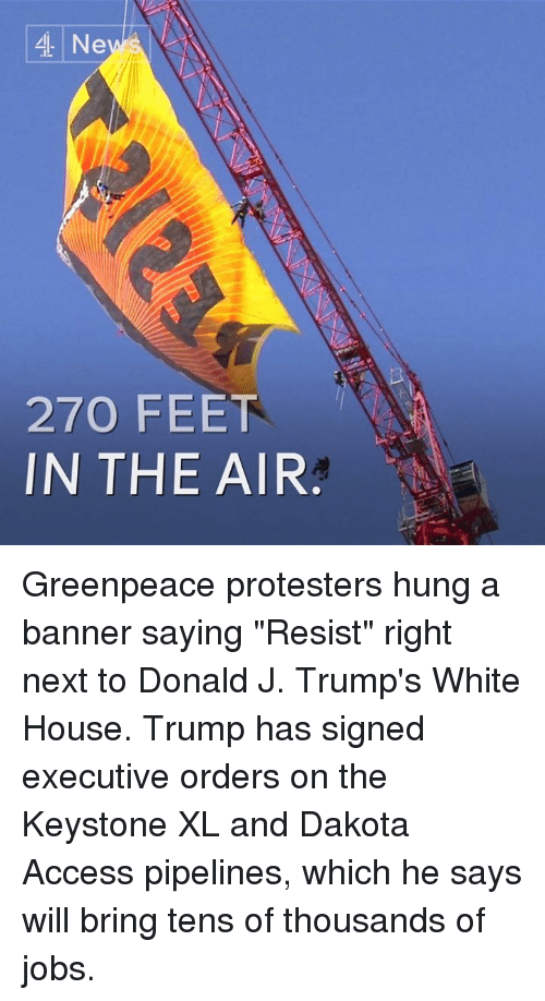 "Dakota Access pipeline: 4 Ne  270 FEET  IN THE AIR Greenpeace protesters hung a banner saying ""Resist"" right next to Donald J. Trump's White House.  Trump has signed executive orders on the Keystone XL and Dakota Access pipelines, which he says will bring tens of thousands of jobs."