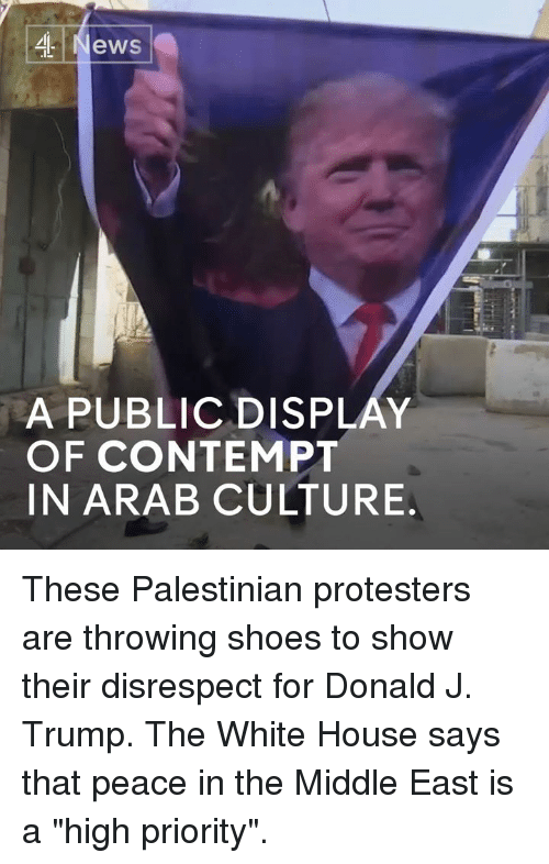 """Contemption: ,4 News  A PUBLICDISPLAY  OF CONTEMPT  IN ARAB CULTURE These Palestinian protesters are throwing shoes to show their disrespect for Donald J. Trump.   The White House says that peace in the Middle East is a """"high priority""""."""