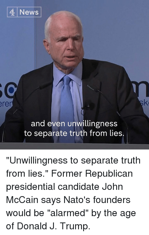 "Presidential Candidate: 4 News  and even unwillingness  to separate truth from lies. ""Unwillingness to separate truth from lies.""  Former Republican presidential candidate John McCain says Nato's founders would be ""alarmed"" by the age of Donald J. Trump."