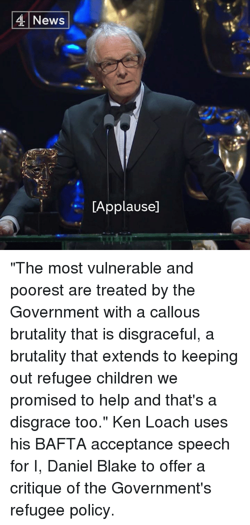 """acceptance speech: 4 News  LApplausel """"The most vulnerable and poorest are treated by the Government with a callous brutality that is disgraceful, a brutality that extends to keeping out refugee children we promised to help and that's a disgrace too.""""  Ken Loach uses his BAFTA acceptance speech for I, Daniel Blake to offer a critique of the Government's refugee policy."""