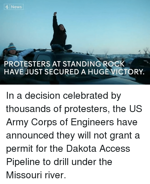 Dakota Access pipeline: 4 News  PROTESTERS AT STANDING ROCK  HAVE JUST SECURED A HUGE VICTORY. In a decision celebrated by thousands of protesters, the US Army Corps of Engineers have announced they will not grant a permit for the Dakota Access Pipeline to drill under the Missouri river.