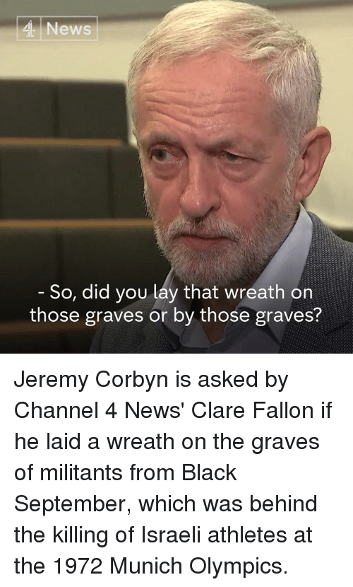 Memes, News, and Black: 4 News  So, did you lay that wreath on  those graves or by those graves? Jeremy Corbyn is asked by Channel 4 News' Clare Fallon if he laid a wreath on the graves of militants from Black September, which was behind the killing of Israeli athletes at the 1972 Munich Olympics.