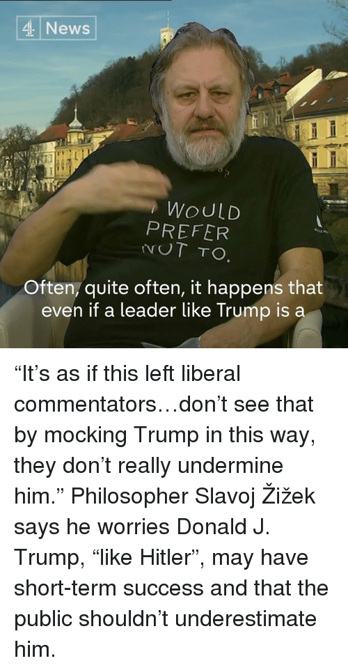 """Philosophically: 4 News  WOULD  PREFER  UT TO.  Often, quite often, it happens that  even if a leader like Trump is a """"It's as if this left liberal commentators…don't see that by mocking Trump in this way, they don't really undermine him.""""  Philosopher Slavoj Žižek says he worries Donald J. Trump, """"like Hitler"""", may have short-term success and that the public shouldn't underestimate him."""