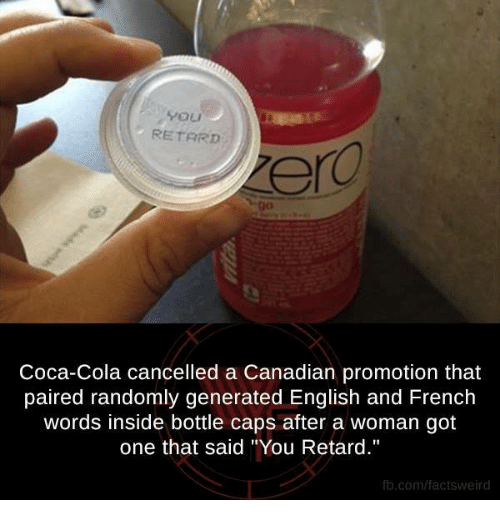 """bottle cap: 4 ou  RETARD  Coca-Cola cancelled a Canadian promotion that  paired randomly generated English and French  words inside bottle caps after a woman got  one that said """"You Retard.""""  fb.com/factsweird"""
